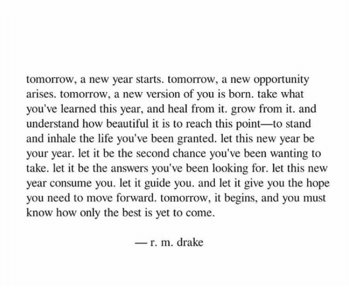 it begins: tomorrow, a new year starts. tomorrow, a new opportunity  arises. tomorrow, a new version of you is born. take what  you've learned this year, and heal from it. grow from it. and  understand how beautiful it is to reach this point-to stand  and inhale the life you've been granted. let this new year be  your year. let it be the second chance you've been wanting to  take. let it be the answers you've been looking for. let this new  year consume you. let it guide you. and let it give you the hope  you need to move forward. tomorrow, it begins, and you must  know how only the best is yet to come.  _ r. m. drake