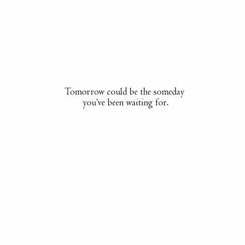 Tomorrow, Waiting..., and Been: Tomorrow could be the someday  vou've been waiting for.