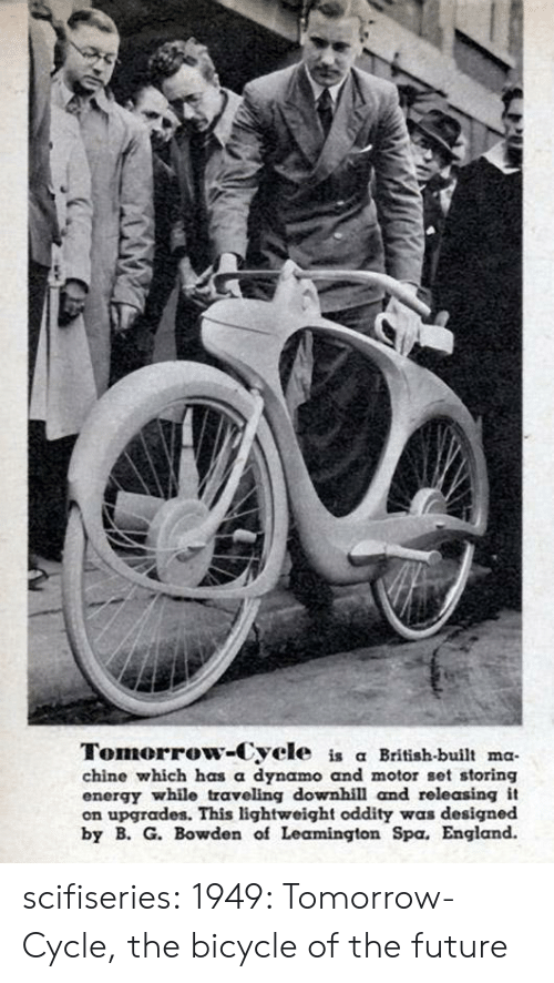 Cycle: Tomorrow-Cycle is a British-built ma  chine which has a dynamo and motor set storing  energy while traveling downhill and rele asing it  on upgrades. This lightweight oddity was designed  by B. G. Bowden of Leamington Spa. England. scifiseries:  1949: Tomorrow-Cycle, the bicycle of the future