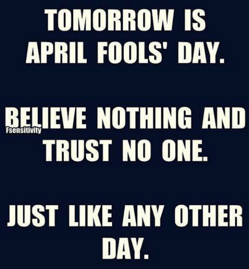 Sensitivity: TOMORROW IS  APRIL FOOLS' DAY  BELIEVE NOTHING ANID  TRUST NO ONE.  sensitivity  JUST LIKE ANY OTHER  DAY.