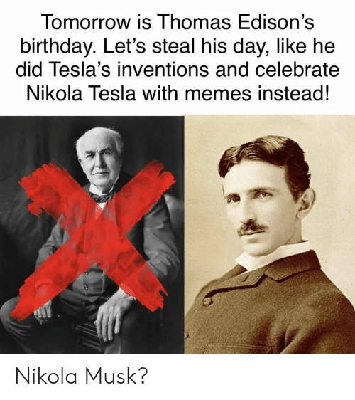 Birthday, Memes, and Tomorrow: Tomorrow is Ihomas Edison's  birthday. Let's steal his day, like he  did Tesla's inventions and celebrate  Nikola Tesla with memes instead! Nikola Musk?