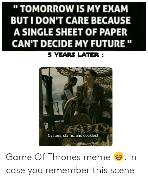 "game of thrones meme: "" TOMORROW IS MY EXAM  BUT I DON'T CARE BECAUSE  A SINGLE SHEET OF PAPER  CAN'T DECIDE MY FUTURE""  5 YEARS LATER  Oysters, clams, and cockles! Game Of Thrones meme 😆. In case you remember this scene"