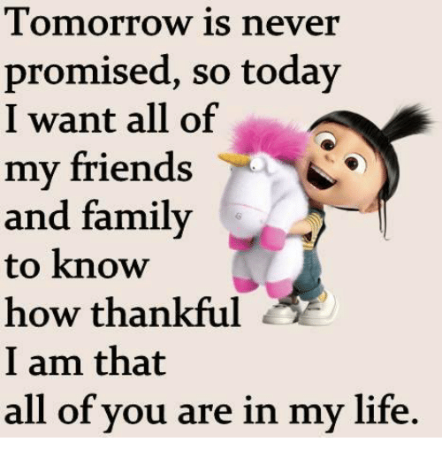 Family, Friends, and Life: Tomorrow is never  promised, so today  I want all of  my friends  and family  to know  how thankful  I am that  all of vou are in my life.