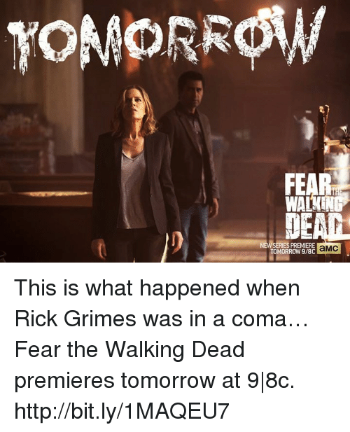 Fear The Walking Dead: TOMORROW  WA  SERIES PREMIERE  TOMORROW aMC This is what happened when Rick Grimes was in a coma… Fear the Walking Dead premieres tomorrow at 9 8c. http://bit.ly/1MAQEU7