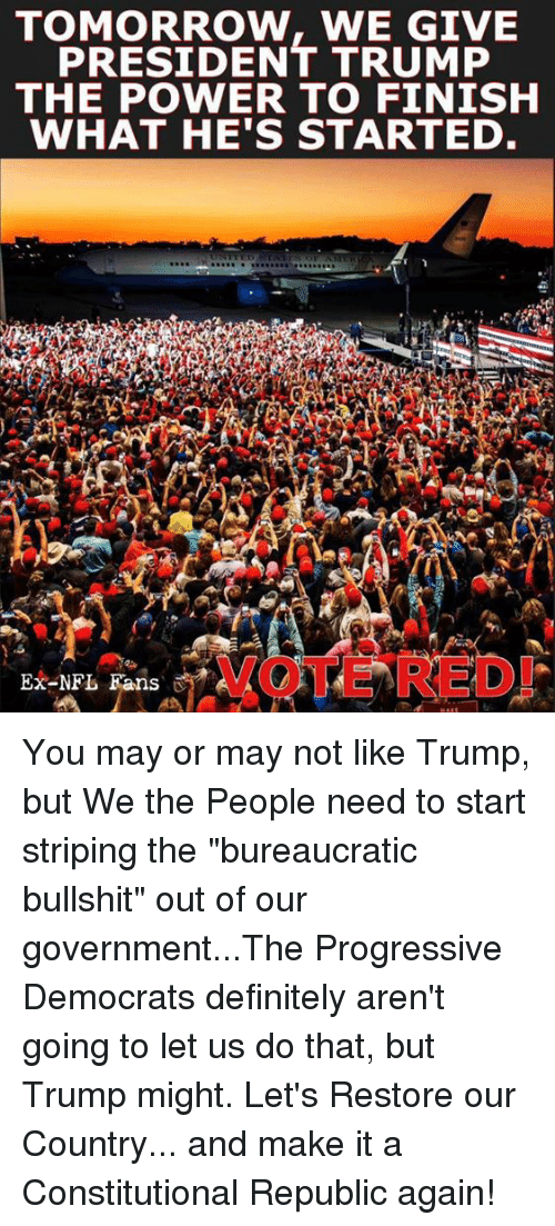 "Definitely, Memes, and Nfl: TOMORROW, WE GIVE  PRESIDENT TRUMP  THE POWER TO FINISH  WHAT HE'S STARTED  Ex-NFL Fans You may or may not like Trump, but We the People need to start striping the ""bureaucratic bullshit"" out of our government...The Progressive Democrats definitely aren't going to let us do that, but Trump might. Let's Restore our Country... and make it a Constitutional Republic again!"