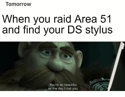 raid: Tomorrow  When you raid Area 51  and find your DS stylus  You're as beautiful  as the day I lost you.