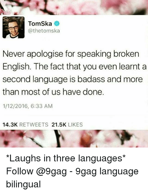 9gag, Memes, and Badass: TomSka  @thetomska  Never apologise for speaking broken  English. The fact that you even learnt a  second language is badass and more  than most of us have done.  1/12/2016, 6:33 ANM  14.3K RETWEETS 21.5K LIKES *Laughs in three languages* Follow @9gag - 9gag language bilingual