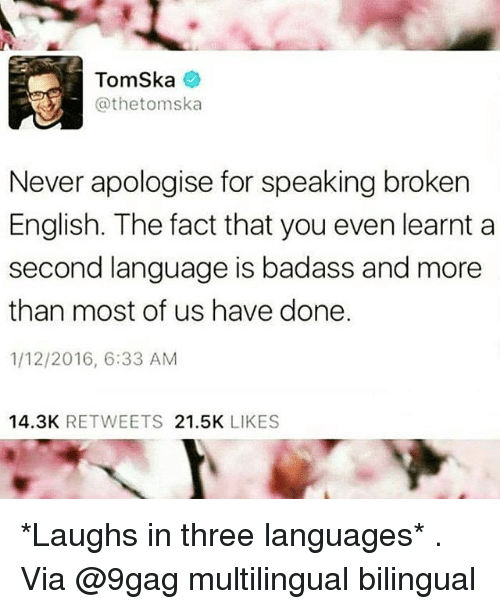 9gag, Memes, and Badass: TomSka  @thetomska  Never apologise for speaking broken  English. The fact that you even learnt a  second language is badass and more  than most of us have done.  1/12/2016, 6:33 ANM  14.3K RETWEETS 21.5K LIKES *Laughs in three languages* . Via @9gag multilingual bilingual