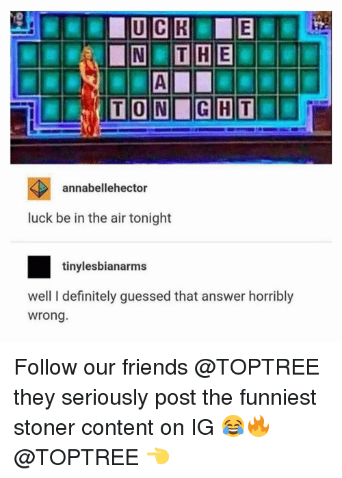 Definitely, Friends, and Memes: TON GHT  annabellehector  luck be in the air tonight  tinylesbianarms  well I definitely guessed that answer horribly  wrong Follow our friends @TOPTREE they seriously post the funniest stoner content on IG 😂🔥 @TOPTREE 👈