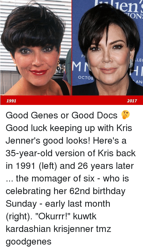"""Birthday, Memes, and Good: TON  P:  LEC  OCTOB  AN  2017  1991 Good Genes or Good Docs 🤔 Good luck keeping up with Kris Jenner's good looks! Here's a 35-year-old version of Kris back in 1991 (left) and 26 years later ... the momager of six - who is celebrating her 62nd birthday Sunday - early last month (right). """"Okurrr!"""" kuwtk kardashian krisjenner tmz goodgenes"""