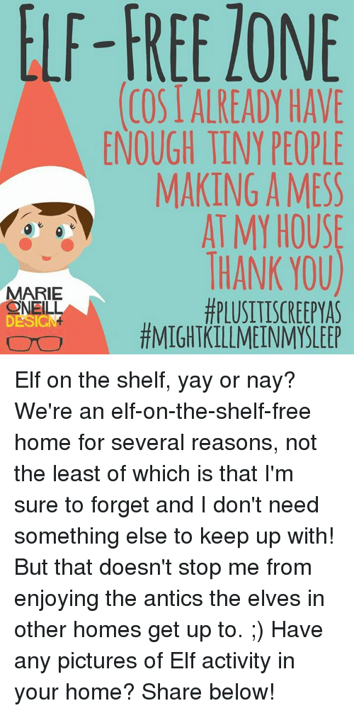 Antic: TONE  ELF-FREE ENOUGH TINY PEOPLE  MAKING A MESS  AT MY HOUSE  THANK YOU)  MARIE  PLUSITISCREEPYAS  SNELL  TMIGHTKILLMEINMYSLEEP Elf on the shelf, yay or nay? We're an elf-on-the-shelf-free home for several reasons, not the least of which is that I'm sure to forget and I don't need something else to keep up with! But that doesn't stop me from enjoying the antics the elves in other homes get up to. ;) Have any pictures of Elf activity in your home? Share below!