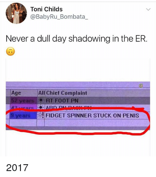 tonys: Toni Childs  @BabyRu_Bombata_  Never a dull day shadowing in the ER.  Age All Chief Complaint  52 yearsRT FOOT PN  9 years  !FIDGET SPINNER STUCK ON PENIS 2017