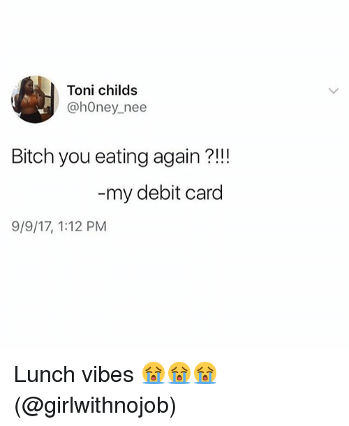 Carding: Toni childs  @hOney_nee  Bitch you eating again ?!!  my debit card  9/9/17, 1:12 PM Lunch vibes 😭😭😭(@girlwithnojob)