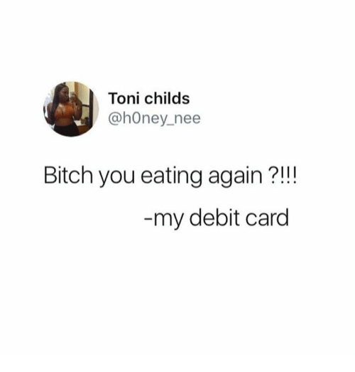 Toni: Toni childs  @hOney nee  Bitch you eating again?!!  my debit card