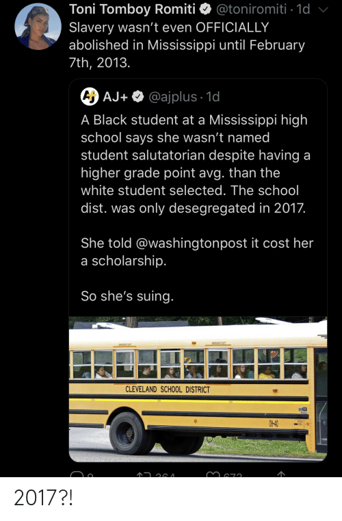 Toni: Toni Tomboy Romiti  Slavery wasn't even OFFICIALLY  abolished in Mississippi until February  @toniromiti 1d  7th, 2013.  A AJ+ @ajplus 1d  A Black student at a Mississippi high  school says she wasn't named  student salutatorian despite having a  higher grade point avg. than the  white student selected. The school  dist. was only desegregated in 2017.  She told @washingtonpost it cost her  a scholarship.  So she's suing.  EMERGENCY EXIT  EWEAGENCY EXIT  CLEVELAND SCHOOL DISTRICT  DESELI  08-40 2017?!