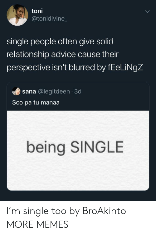Toni: toni  @tonidivine_  single people often give solid  relationship advice cause their  perspective isn't blurred by fEeLiNgZ  sana @legitdeen 3d  Sco pa tu manaa.  being SINGLE I'm single too by BroAkinto MORE MEMES