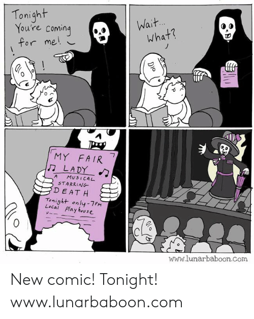 Memes, 🤖, and Com: Tonigh  You're coming  for me i  What?  0  0  314  MY FA IR  LADY  A MuSICAL  STARRING  D EATH  Tonight only-7PM  Local Play huse  www.lunarbaboon.Com New comic! Tonight! www.lunarbaboon.com