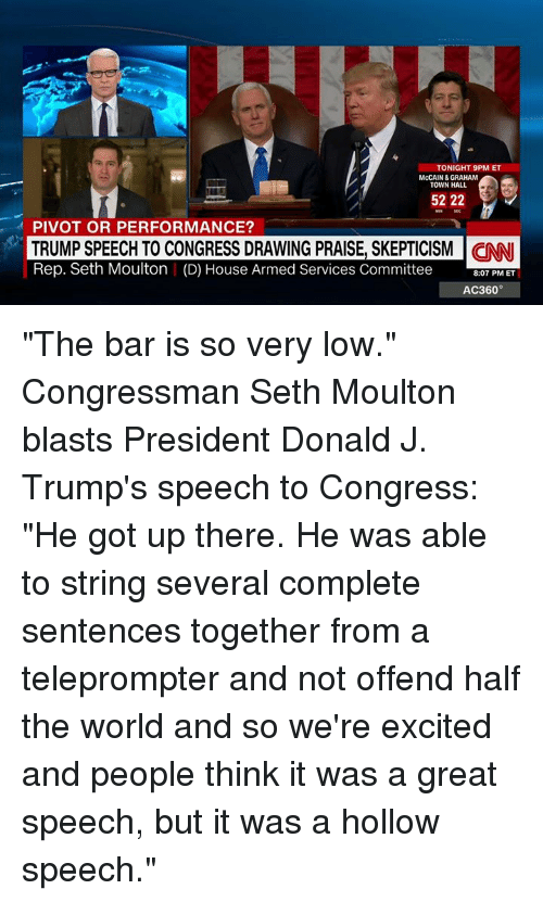 "Trump Speech: TONIGHT 9PM ET  TOWN HALL  52 222  PIVOT OR PERFORMANCE?  TRUMP SPEECH TO CONGRESS DRAWING PRAISE, SKEPTICISM CINNI  Rep. Seth Moulton (D) House Armed Services Committee 8:07 PM ET  AC360° ""The bar is so very low."" Congressman Seth Moulton blasts President Donald J. Trump's speech to Congress: ""He got up there. He was able to string several complete sentences together from a teleprompter and not offend half the world and so we're excited and people think it was a great speech, but it was a hollow speech."""