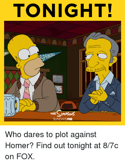 Homerism: TONIGHT!  AII  SIMPSONS  THe SUNDAYS  FOX Who dares to plot against Homer? Find out tonight at 8/7c on FOX.