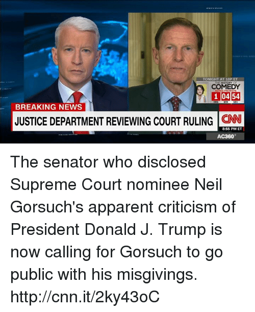 Senations: TONIGHT AT 10P ET  THE HISTORY OF  COMEDY  1 0454  BREAKING NEWS  JUSTICE DEPARTMENT REVIEWING COURT RULING  CNN  8:55 PM ET  AC360° The senator who disclosed Supreme Court nominee Neil Gorsuch's apparent criticism of President Donald J. Trump is now calling for Gorsuch to go public with his misgivings. http://cnn.it/2ky43oC