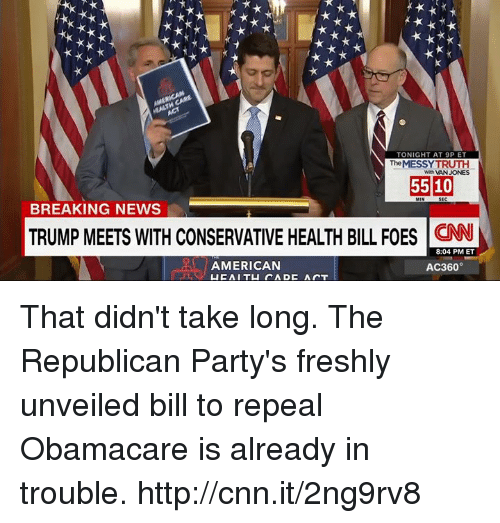 ac360: TONIGHT AT 9P ET  The MESSY TRUTH  With MAN JONES  5510  BREAKING NEWS  TRUMP MEETS WITH CONSERVATIVE HEALTH BILL FOES  8:04 PM ET  AMERICAN  AC360°  LIC All TU DADC Air T That didn't take long. The Republican Party's freshly unveiled bill to repeal Obamacare is already in trouble. http://cnn.it/2ng9rv8