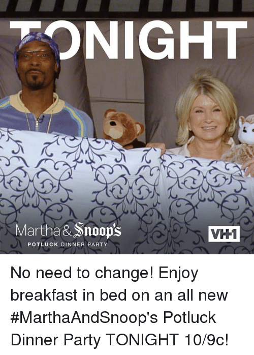 Breakfast In Bed: TONIGHT  Martha&Snoop's  VH1  POTLUCK DINNER PARTY No need to change! Enjoy breakfast in bed on an all new #MarthaAndSnoop's Potluck Dinner Party TONIGHT 10/9c!