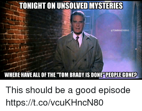 Tom Brady, Good, and All of The: TONIGHT ON UNSOLVED MYSTERIES  @TOMBRADYSEGO  WHERE HAVE ALL OF THE TOM BRADY IS DONE PEOPLE GONE? This should be a good episode https://t.co/vcuKHncN80