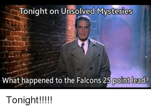Falcons, Unsolved Mysteries, and Lead: Tonight on Unsolved Mysteries  What happened to the Falcons 25 point lead? Tonight!!!!!