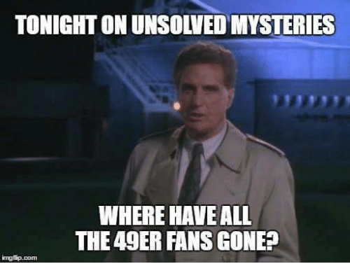 49er, All The, and Unsolved Mysteries: TONIGHT ON UNSOLVED MYSTERIES  WHERE HAVE ALL  THE 49ER FANS GONE?