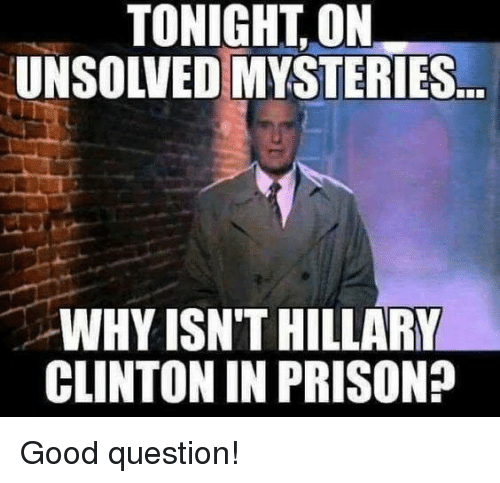 Hillary Clinton, Memes, and Prison: TONIGHT, ON  UNSOLVED MYSTERIES  WHY ISN'T HILLARY  CLINTON IN PRISON? Good question!