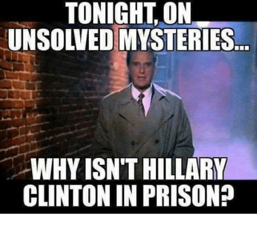 Hillary Clinton, Prison, and Unsolved Mysteries: TONIGHT, ON  UNSOLVED MYSTERIES  WHY ISN'T HILLARY  CLINTON IN PRISON?