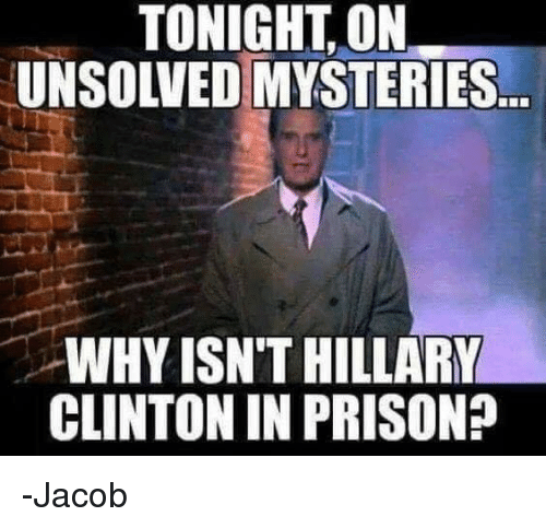 Hillary Clinton, Memes, and Prison: TONIGHT, ON  UNSOLVED MYSTERIES  WHY ISN'T HILLARY  CLINTON IN PRISON? -Jacob