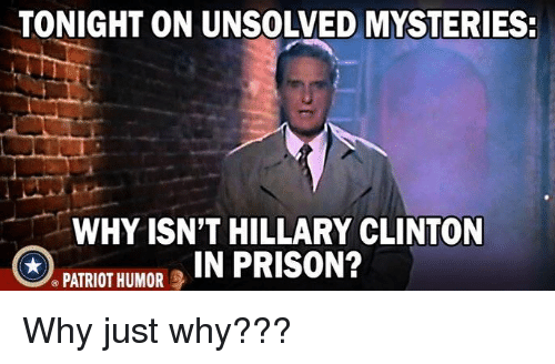 Hillary Clinton, Memes, and Prison: TONIGHT ON UNSOLVED MYSTERIES  WHYISN'T HILLARY CLINTON  PATRIOT HUMOR , IN PRISON? Why just why???