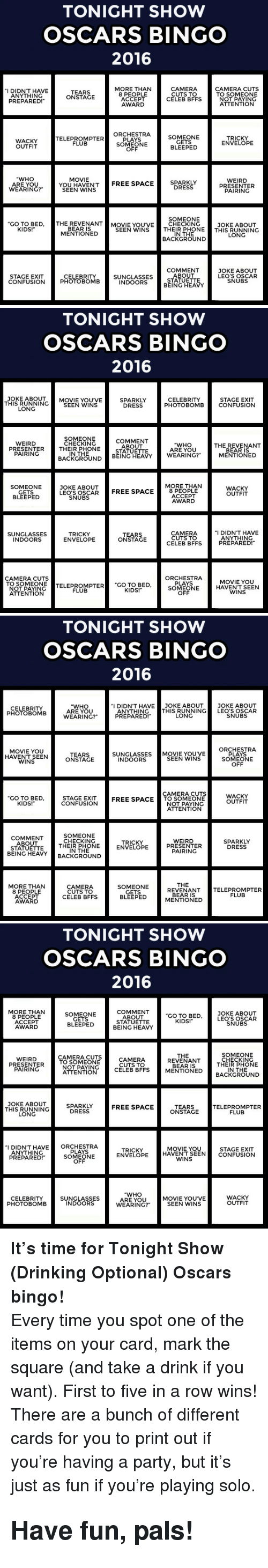"""Running In The: TONIGHT SHOW  OSCARS BINGO  2016  MORE THAN  8 PEOPLE  ACCEPT  AWARD  CAMERA  CUTS TO  CELEB BFFS  CAMERA CUTS  TO SOMEONE  NOT PAYING  ATTENTION  I DIDN'T HAVE  ANYTHING  TEARS  ONSTAGE  PREPARED!  SOMEONE  GETS  BLEEPED  WACKY  OUTFIT  TELEPROMPTER  FLUPTER ORCH  PLAYS  SOMEONE  OFF  TRICKY  ENVELOPE  """"WHO  ARE YOU  WEARING?""""  MOVIE  SEEN WENSTREE SPACE  SPARKLY  DRESS  WEIRD  PRESENTER  PAIRING  SOMEONE  GO TO BED, THE REVENANTMOVIE YOU'VE CHECKING  JOKE ABOUT  KIDS!  BEAR IS  MENTIONED  SEEN WINS THEIR PHONETHIS RUNNING  IN THE  BACKGROUND  LONG  COMMENT  ABOUT  STATUETTE  BEING HEAVY  JOKE ABOUT  LEO'S OSCAR  SNUBS  STAGE EXIT  CONFUSION  CELEBRITY  PHOTOBOMB  SUNGLASSES  INDOORS   TONIGHT SHOW  OSCARS BINGO  2016  THIS RUNNING  LONG  JOKE ABOUTMOVIE YOU'VE  SPARKLY  DRESS  STAGE EXIT  PHOTOBOMBCONFUSION  CELEBRITY  SEEN WINS  SOMEONE  CHECKING  COMMENT  ABOUT  STATUETTE  WEIRD  """"WHO  ARE YOU  THE REVENANT  PRESENTERTHEIR PHONE  PAIRING  IN THE  MENTIONED  BACKGROUND BEING HEAVY WEARING?  MORE THAN  SOMEONE  GETS  BLEEPED  JOKE ABOUT  LEO'S OSCARFREE SPACE8 P  WACKY  OUTFIT  ACCEPT  AWARD  SNUBS  SUNGLASSES  INDOORS  TRICKY  ENVELOPE  TEARS  ONSTAGE  CAMERA  CUTS TO  CELEB BFFS  I DIDN'T HAVE  ANYTHING  PREPARED!  ORCHESTRA  PLAYS  SOMEONE  OFF  CAMERA CUTS  TO SOMEONE  OTPAYINCTELEPROMPTER """"CO TO BED  MOVIE YOU  HAVENT SEEN  WINS  FLUB  KIDS!  ATTENTION   TONIGHT SHOW  OSCARS BINGO  2016  """"I DIDN'T HAVE JOKE ABOUT JOKE ABOUT  CELEBRITY  PHOTOBOMB  """"WHO  ARE YOU  WEARING?""""  ANYTHINGTHIS RUNNING LEO'S OSCAR  PREPARED!  LONG  SNUBS  MOVIE YOU  HAVENT SEEN  WINS  ORCHESTRA  PLAYS  SOMEONE  OFF  SUNGLASSES MOVIE YOUVE  TEARS  ONSTAGE  SEEN WINS  INDOORS  CAMERA CUTS  GO TO BED  KIDS!  STAGE EXIT  CONFUSION  WACKY  OUTFIT  FREE SPACETO SOMEONE  NOT PAYING  ATTENTION  COMMENT  ABOUT  STATUETTE  BEING HEAV  SOMEONE  CHECKING  THEIR PHONE  IN THE  WEIRD  PRESENTER  PAIRING  TRICKY  ENVELOPE  SPARKLY  DRESS  CKGROUND  THE  MORE THAN  8 PEOPLE  ACCEPT  AW"""