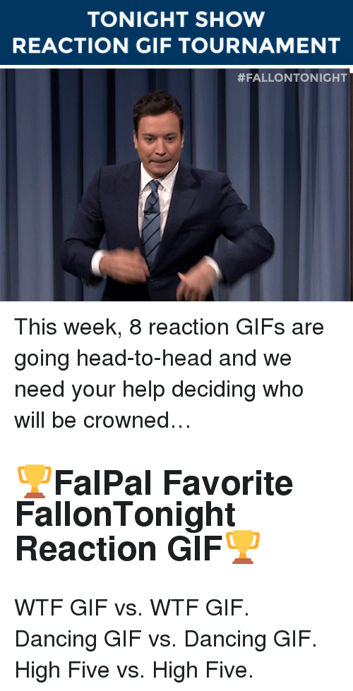 Dancing, Gif, and Head: TONIGHT SHOW  REACTION GIF TOURNAMENT   <p>This week, 8 reaction GIFs are going head-to-head and we need your help deciding who will be crowned…</p><h2>🏆<b>FalPal Favorite FallonTonight Reaction GIF</b>🏆</h2><p>WTF GIF vs. WTF GIF. Dancing GIF vs. Dancing GIF. High Five vs. High Five. </p>