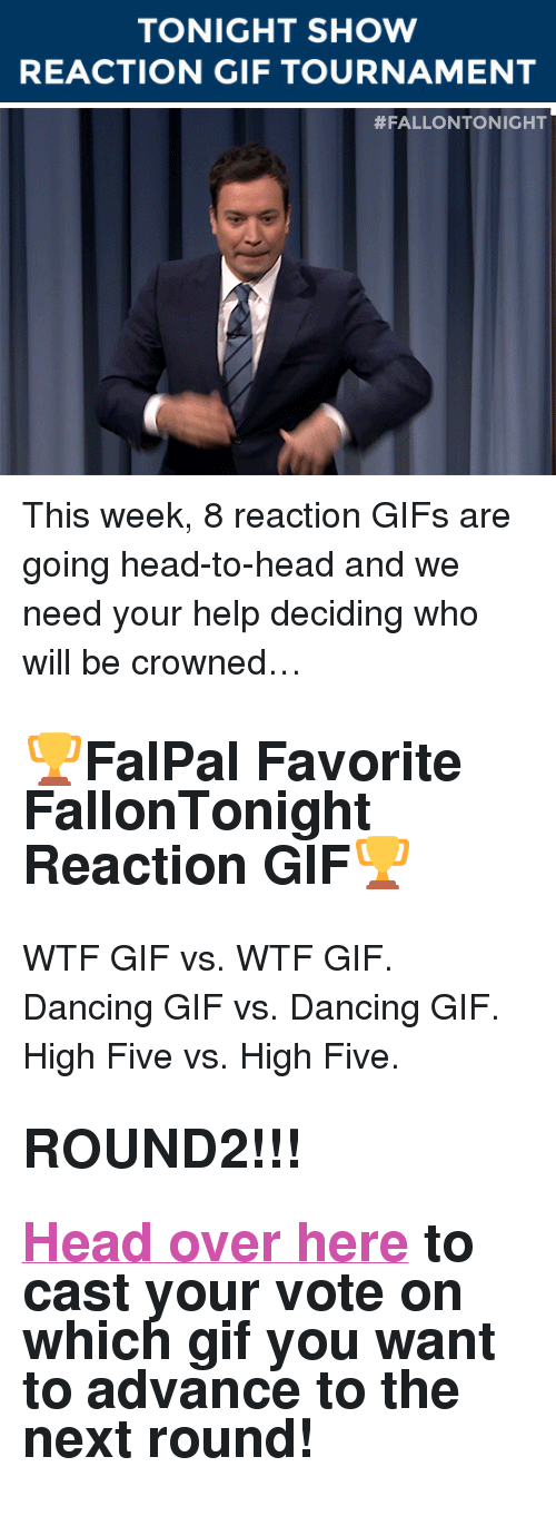 "Dancing, Gif, and Head: TONIGHT SHOW  REACTION GIF TOURNAMENT   <p>This week, 8 reaction GIFs are going head-to-head and we need your help deciding who will be crowned&hellip;</p><h2><b>🏆FalPal Favorite FallonTonight Reaction GIF🏆</b></h2><p>WTF GIF vs. WTF GIF. Dancing GIF vs. Dancing GIF. High Five vs. High Five. </p><h2><b>ROUND2!!!</b></h2><h2><b><a href=""http://fallontonightgifs.tumblr.com/post/127566667782/round-2-these-two-gifs-are-next-duke-it-out-in"" target=""_blank"">Head over here</a></b> to cast your vote on which gif you want to advance to the next round! </h2>"