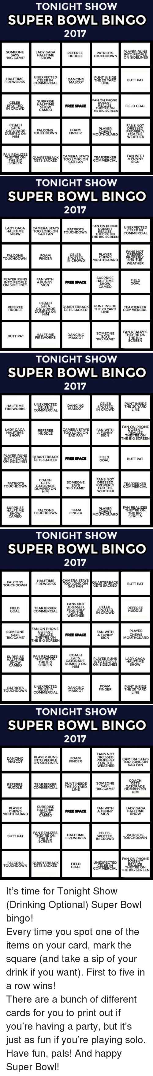 "sidelines: TONIGHT SHOW  SUPER BOWL BINGO  2017  PLAYER RUNS  SOMEONE  SAYS  ""BIG GAME  LADY GAGA  HALFTIME  SHOW  REFEREE  HUDDLE  PATRIOTS  INTO PEOPLE  TOUCHDOWNON SIDELINES  HALFTIME  FIREWORKS  UNEXPECTED  CELEB IN  COMMERCIAL  DANCING  MASCOT  PUNT INSIDE  THE 20 YARD  LINE  BUTT PAT  FANON PHONE  CELEB  SPOTTED  IN CROWD  SURPRISE  HALFTIME  SHOW  CAMEO  DOESNT  REALIZE  THEYRE ON  THE BIG SCREEN  FREE SPACE  FIELD GOAL  COACH  GETS  GATORADE  PLAYER  CHEWS  MOUTHGUARD  FANS NOT  DRESSED  PROPERLY  FOR THE  WEATHER  FOAM  FINGER  FALCONS  DUMPED ON TOUCHDOWN  HIM  FAN REALIZES  THEYRE ON  THE BIG  SCREEN  CAMERA STAYSTEARJERKER  UARTERBACKTOO LONG ONCOMMERCIAL  SAD FAN  FAN WITH  A FUNNY  SIGN  ETS SACKED   TONIGHT SHOW  SUPER BOWL BINGO  2017  LARY TERANG ATRDO WN TMALIEEN COMMERCIAL  FAN ON PHONE UNEXPECTED  GAGACAMERA STAYS  DOESN'T  THEYRE ON  HALFTIME  SHOW  TOO LONG ONTOUCHDOWN  PATRIOTS  CELEB IN  SAD FAN  THE BIG SCREEN  FANS NOT  DRESSED  PROPERLY  FOR THE  WEATHER  FALCONS  TOUCHDOWN  FOAM  FINGER  CELEB  SPOTTED  IN CROWD MOUTHGUARD  PLAYER  CHEWS  SURPRISE  PLAYER RUNS  INTO PEOPLE  ON SIDELINES  FAN WITH  A FUNNY  SIGN  FIELD  GOAL  FREE SPACE HALFTİME  SHOW  CAMEO  COACH  GETS  GATORADE  DUMPED ON  HIM  UARTERBACK PUNT INSIDE  ETS SACKEDT  REFEREE  HUDDLE  TEARJERKER  THE 20 YARDCOMMERCIAL  LINE  SOMEONE  SAYS  ""BIG GAME  FAN REALIZES  THEYRE ON  THE BIG  SCREEN  HALFTIME  FIREWORKS  DANCING  MASCOT  BUTT PAT   TONIGHT SHOW  SUPER BOWL BINGO  2017  HALFTIME  FIREWORKS  UNEXPECTED  CELEB IN  COMMERCIAL  DANCING  MASCOT  CELEB  SPOTTED  IN CROWD  PUNT INSIDE  THE 20 YARD  LINE  FAN ON PHONE  DOESN'T  REALIZE  THEYRE ON  THE BIG SCREEN  LADY GAGA  HALFTIME  SHOW  CAMERA STA  TOO LONG ON  AN WITH  REFEREE  HUDDLE  A FUNNY  SIGN  SAD FAN  PLAYER RUNSQUARTERBACKFREE SPACE  INTO PEOPLE  ON SIDELINES  FIELD  GOAL  BUTT PAT  ETS SACKED  COACH  GETS  GATORADE  DUMPED ON  SOMEONE  SAYS  BIG GAME  FANS NOT  DRESSED  PROPERLY  FOR THE  WEATHER  PATRIOTS  TOUCHDOWN  TEARJERKER  COMMERCIAL  SURPRISE  HALFTIME  SHOW  CAMEO  FOAM  FINGER  PLAYER  CHEWS  MOUTHGUARD  FAN REALIZES  THEYRE ON  THE BIG  SCREEN  FALCONS  TOUCHDOWN   TONIGHT SHOW  SUPER BOWL BINGO  2017  CAMERA STAYS  FALCONS  TOUCHDOWN  HALFTIME  FIREWORKS  TOOL QUARTERBACK  SAD FAN  BUTT PAT  ETS SACKED  FANS NOT  DRESSED  PROPERLY  FOR THE  WEATHER  CELEB  SPOTTED  IN CROWD  FIELD  GOAL  TEARJERKER  COMMERCIAL  REFEREE  HUDDLE  FAN ON PHONE  DOESN'T  SOMEONEROASE FANNYOUTHCUARD  SAYS  BIG GAME  FAN WITH  A FUNNY  SIGN  PLAYER  CHEWS  MOUTHGUARD  FREE SPACE  THEYRE ON  HE BIG SCREEN  SURPRISE  HALFTIME  SHOW  CAMEO  FAN REALIZES  THEYRE ON  THE BIG  SCREEN  PLAYER RUNS  INTO PEOPLE  DUMPED ONON SIDELINES  COACH  GETS  GATORADE  LADY GAGA  HALFTIME  SHOW  HIM  PATRIOTS  TOUCHDOWNCOMMERCIAL  UNEXPECTED  CELEB IN  DANCING  MASCOT  FOAM  FINGER  PUNT INSIDE  THE 20 YARD  LINE   TONIGHT SHOW  SUPER BOWL BINGO  2017  PLAYER RUNS  INTO PEOPLE  ON SIDELINES  FANS NOT  DRESSED  PROPERLY  FOR THE  WEATHER  DANCING  MASCOT  FOAM  FINGER  CAMERA STAYS  TOO LONG ON  SAD FAN  SOMEONE  SAYS  ""BIG GAME  COACH  GETS  GATORADE  DUMPED ON  HIM  PUNT INSIDE  REFEREE  HUDDLE  TEARJERKER  COMMERCIAL THE 20 YARD  LINE  PLAYER  CHEWS  MOUTHGUARD  SURPRISE  HALFTIME  SHOW  CAMEO  FAN WITH  A FUNNY  SIGN  LADY GAGA  HALFTIME  SHOW  FREE SPACE  FAN REALIZES  THEYRE ON  THE BIG  SCREEN  CELEB  SPOTTED  IN CROWD  HALFTIME  FIREWORKS  PATRIOTS  TOUCHDOWN  BUTT PAT  FAN ON PHONE  DOESN'T  REALIZE  THEYRE ON  UNEXPECTED  FALCONS  TOUCHDOWN  UARTERBACK  ETS SACKED  FIELD  GOAL  CELEB IN  COMMERCI  EBİCSCREEN <p>It&rsquo;s time for Tonight Show (Drinking Optional) Super Bowl bingo!</p><p>Every time you spot one of the items on your card, mark the square (and take a sip of your drink if you want). First to five in a row wins!</p><p>There are a bunch of different cards for you to print out if you're having a party, but it's just as fun if you're playing solo.</p><p>Have fun, pals! And happy Super Bowl!</p>"