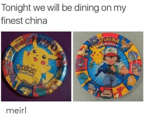 China, MeIRL, and Will: Tonight we will be dining on my  finest china  ekensy  Paotta calch emall  Pokeney meirl