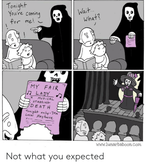House, Com, and Local: Tonight  You're coming  Wait.  what?  for me!  MY FAIR  LADY  7  A  MUSICAL  STARRING  DEAT H  Tonight only-7PM  Local Play house  www.lunarbaboon.com  D)o Not what you expected