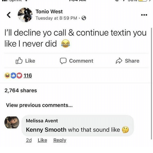 Smooth, Yo, and Never: Tonio West  Tuesday at 8:59 PM S  I'll decline yo call & continue textin you  like I never did  Like  116  2,764 shares  View previous comments...  Share  Comment  Melissa Avent  Kenny Smooth who that sound like  2d Like Reply