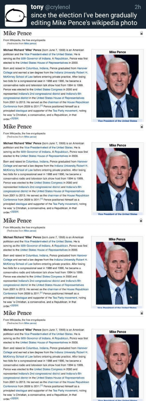 "The Chairman: tony @crylenol  since the election I've been gradually  editing Mike Pence's wikipedia photo  2h   Mike Pence  From Wikipedia, the free encyclopedia  Redirected from Mike pence)  Michael Richard ""Mike Pence (born June 7, 1959) is an American  politician and the Vice President-elect of the United States. He is  serving as the 50th Govemor of Indiana. A Republican, Pence was first  elected to the United States House of Representatives in 2000.  Mike Pence  Born and raised in Columbus, Indiana, Pence graduated from Hanover  College and earned a law degree from the Indiana University Robert H.  McKinney School of Law before entering private practice. After losing  two bids for a congressional seat in 1988 and 1990, he became a  conservative radio and television talk show host from 1994 to 1999  Pence was elected to the United States Congress in 2000 and  represented Indiana's 2nd congressional district and Indiana's 6th  congressional district in the United States House of Representatives  from 2001 to 2013. He served as the chairman of the House Republican  Conference from 2009 to 2011, Pence positioned himself asa  principled ideologue and supporter of the Tea Party movement, noting  he was 'a Christian, a conservative, and a Republican, in that  order.234  Vice President of the United States   Mike Pence  From Wikipedia, the free encyclopecia  Red recled from Mise pence)  Michael Richard ""Mike' Pence (born June 7, 1959) is an American  politician and the Vice President-elect of the United States. He is  serving as the 50th Governor of Indiana. A Ropublican, Pcncc was first  elected to the United States House of Representatives in 2000.  Born and raised in Columbus, Indiana, Pence graduated from Hanover  Callege and earned a law degree from the Indiana University Robert H.  McKinncy School of Law before entering private practice. After losing  two bids for a congressional seat in 1988 and 1990, he became a  conservative radio and telovision talk show host from 1994 to 1999  Pence was elected to the United States Congress in 2000 and  represented Indiana's 2nd congressional dislrict and Indiana's 6th  congressional district in the United States House of Representatives  from 2001 to 2013. He served as the chairman af the House Republican  Conference from 2009 to 2011 Pence positioned himself asa  principled ideologue and suppoe f the Tea Party movement, nating  he was 'a Christian, a conservative, and a Republican, in that  order.2314  Mike Pence  Vice President of the United States   Mike Pence  From Wikipedia, the tree encyclopecia  Redrected from Mise pence)  Michael Richard ""Mike' Pence (born June 7, 1959) is an American  politician and the Vice President-elect of the United States. He is  scrving as the 50th Governor of Indiana. A Republican, Pnce was first  elected to the United States House of Representatives in 2000.  Born and raised in Columbus, Inciana, Pence graduated from Hanover  College and earned a law degree from the Indiana University Robert H  McKinney School of Law before entering private practice. After losing  two bids for a congressional seat in 1988 and 1990, he became a  conservative radio and television talk show host from 1994 to 1999  Pence was elected to the United States Congress in 2000 and  represented Indiana's 2nd congressional district and Indiana's 6lh  congressional district in the United States House of Representatives  fram 2001 to 2013. He served as the chairman of the House Republican  Conference from 2009 to 2011 Pence positioned himself asa  principled ideologue and supporter of the Tea Party mavement, noting  he was 'a Christian, a conservative, and a Republican, in that  order141  Mike Pence   Mike Pence  From Wikipedia, the free encyclopecia  Red recled from Mise pence)  Michael Richard ""Mike' Pence (born June 7, 1959) is an American  politician and the Vice President-elect of the United States. He is  serving as the 50th Governor of Indiana. A Ropublican, Pcncc was first  elected to the United States House of Representatives in 2000.  Mike Pence  Born and raised in Columbus, Indiana, Pence graduated from Hanover  Callege and earned a law degree from the Indiana University Robert H.  McKinncy School of Law before entering private practice. After losing  two bids for a congressional seat in 1988 and 1990, he became a  conservative radio and telovision talk show host from 1994 to 1999  Pence was elected to the United States Congress in 2000 and  represented Indiana's 2nd congressional dislrict and Indiana's 6th  congressional district in the United States House of Representatives  from 2001 to 2013. He served as the chairman af the House Republican  Conference from 2009 to 2011 Pence positioned himself asa  principled ideologue and suppoe f the Tea Party movement, nating  he was 'a Christian, a conservative, and a Republican, in that  order.2314"
