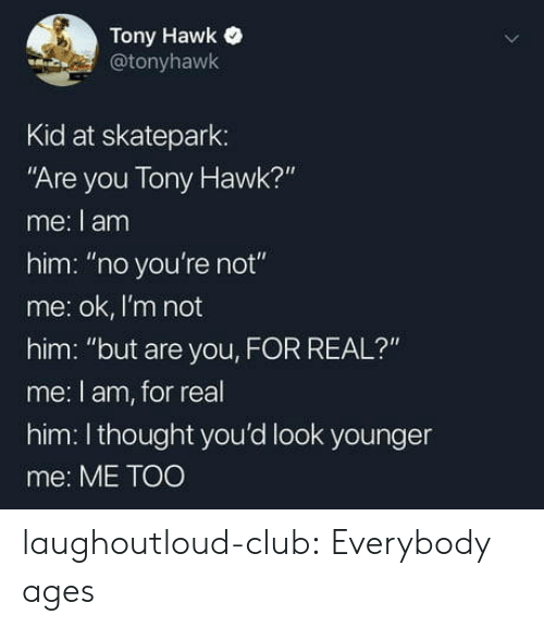 """Not Me: Tony Hawk  @tonyhawk  Kid at skatepark:  """"Are you Tony Hawk?""""  me: I am  him: """"no you're not""""  me: ok, I'm not  him: """"but are you, FOR REAL?""""  me: l am, for real  him: Ithought you'd look younger  me: ME TOO laughoutloud-club:  Everybody ages"""