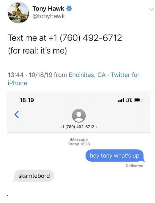 for real: Tony Hawk  @tonyhawk  Text me at +1 (760) 492-6712  (for real; it's me)  13:44 10/18/19 from Encinitas, CA Twitter for  iPhone  18:19  il LTE  +1 (760) 492-6712  iMessage  Today 18:18  hey tony what's up  Delivered  skamtebord .