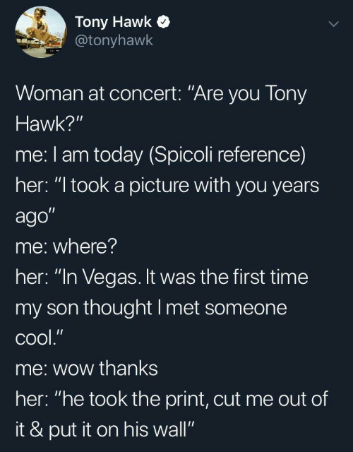 "Tony Hawk, Las Vegas, and Wow: Tony Hawk  @tonyhawk  Woman at concert: ""Are you Tony  Hawk?""  me: I am today (Spicoli reference)  her: ""I took a picture with you years  ago""  me: where?  her: ""In Vegas. It was the first time  my son thought I met someone  сool.""  me: wow thanks  her: ""he took the print, cut me out of  it & put it on his wall"""