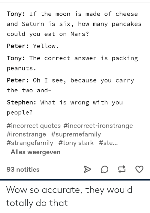Stephen, Wow, and Mars: Tony: If the moon is made of cheese  and Saturn is six, how many pancakes  could you eat on Mars?  Peter Yellow.  Tony: The correct answer is packing  peanuts.  Peter: Oh I see, because you carry  the two and-  Stephen: What is wrong with you  people?  #incorrect quotes #incorrect-ironstrange  #ironstrange #supremefamily  #strangefamily #tony stark #ste...  Alles weergeven  93 notities Wow so accurate, they would totally do that