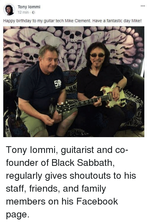 guitarist: Tony lommi  12 min E  Happy birthday to my guitar tech Mike Clement. Have a fantastic day Mike! <p>Tony Iommi, guitarist and co-founder of Black Sabbath, regularly gives shoutouts to his staff, friends, and family members on his Facebook page.</p>