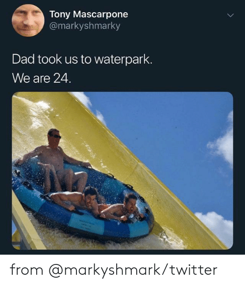 Dad, Dank, and Twitter: Tony Mascarpone  @markyshmarky  Dad took us to waterpark.  We are 24. from @markyshmark/twitter