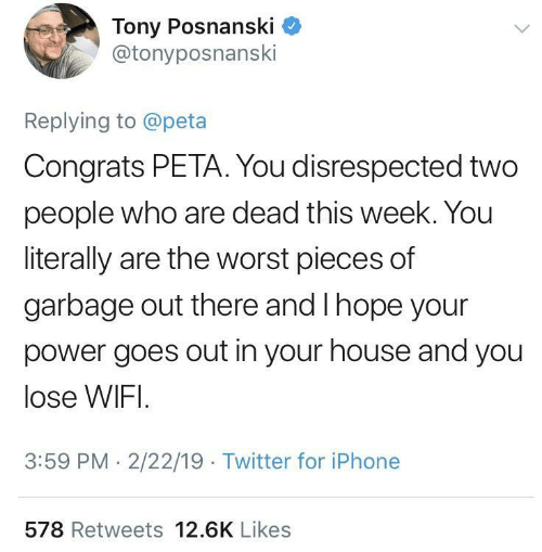 Iphone, The Worst, and Twitter: Tony Posnanski C  @tonyposnanski  Replying to @peta  Congrats PETA. You disrespected two  people who are dead this week. You  literally are the worst pieces of  garbage out there and I hope your  power goes out in your house and you  lose WIFI  3:59 PM. 2/22/19 Twitter for iPhone  578 Retweets 12.6K Likes