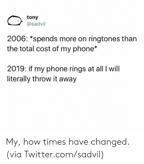 Ringtones: tony  @sadvil  2006: *spends more on ringtones than  the total cost of my phone*  2019: if my phone rings at all I will  literally throw it away My, how times have changed.  (via Twitter.com/sadvil)
