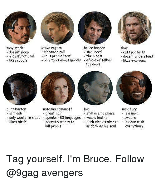 """nick fury: tony stark  bruce banner  - smol nerd  thor  steve rogers  - cinnamon roll  doesnt sleep  is dysfunctional calls people """"son""""the nicest  likes robots only talks about morals  eats popfarts  - doesnt understand  afraid of talking likes everyone  to people  loki  clint barton  - is trash  - only wants to sleepspeaks 483 languages wears leather  - likes birds  nick fury  still in emo phase is a mom  -swears  natasha romanoff  great hain  secretly wants todark circles almost is done with  kill people  as dark as his soul  everything Tag yourself. I'm Bruce. Follow @9gag avengers"""